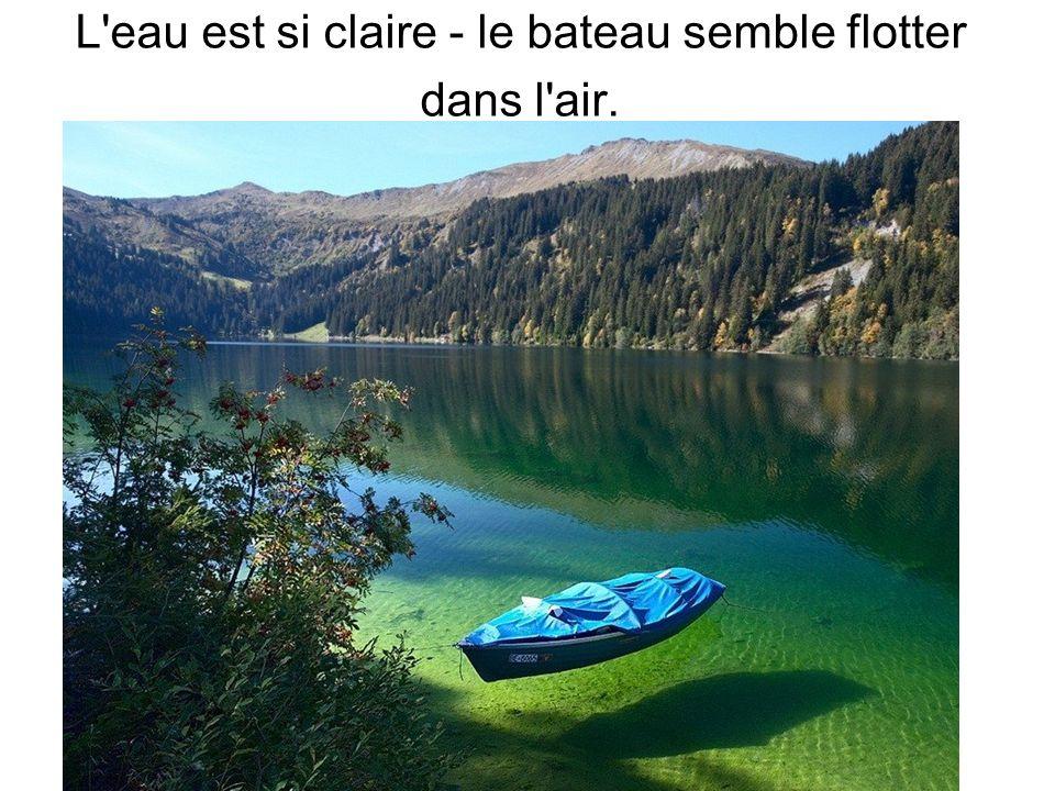 L'eau est si claire - le bateau semble flotter dans l'air.