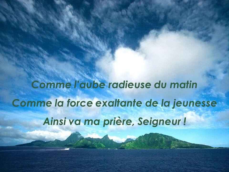 Comme laube radieuse du matin Comme la force exaltante de la jeunesse Ainsi va ma prière, Seigneur !