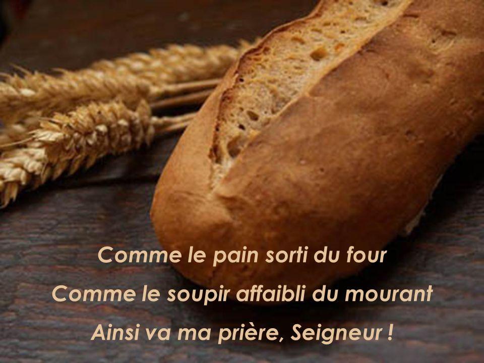 Comme le pain sorti du four Comme le soupir affaibli du mourant Ainsi va ma prière, Seigneur !
