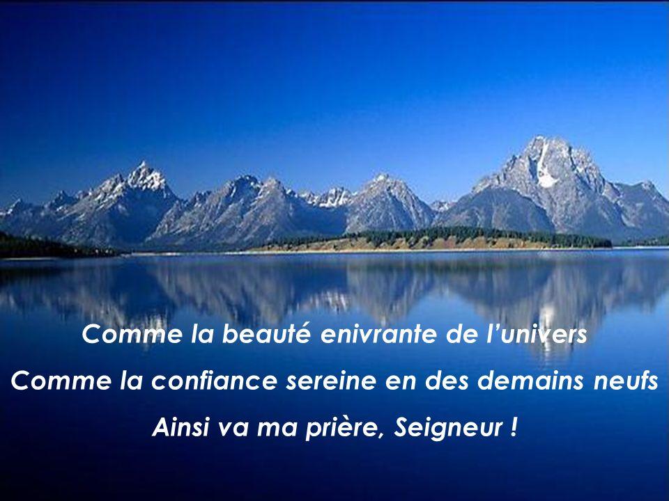 Comme la beauté enivrante de lunivers Comme la confiance sereine en des demains neufs Ainsi va ma prière, Seigneur !
