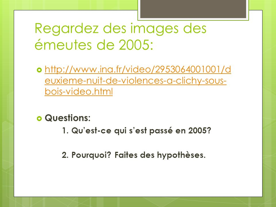 Regardez des images des émeutes de 2005: http://www.ina.fr/video/2953064001001/d euxieme-nuit-de-violences-a-clichy-sous- bois-video.html http://www.ina.fr/video/2953064001001/d euxieme-nuit-de-violences-a-clichy-sous- bois-video.html Questions: 1.
