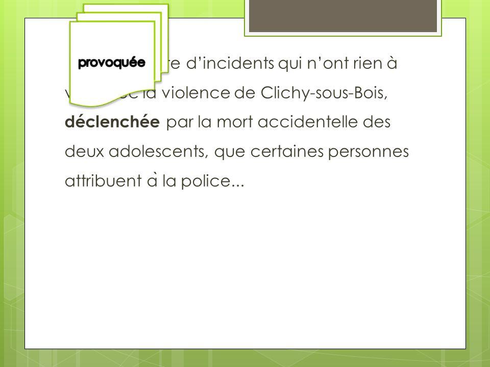 Une suite dincidents qui nont rien à voir avec la violence de Clichy-sous-Bois, déclenchée par la mort accidentelle des deux adolescents, que certaine