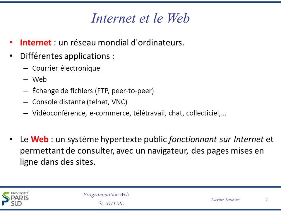 Programmation Web XHTML Xavier Tannier Internet et le Web Internet : un réseau mondial d'ordinateurs. Différentes applications : – Courrier électroniq