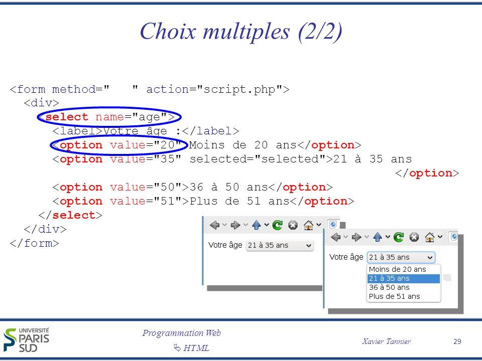 Programmation Web Xavier Tannier HTML Choix multiples (2/2) 29 Votre âge : Moins de 20 ans 21 à 35 ans 36 à 50 ans Plus de 51 ans
