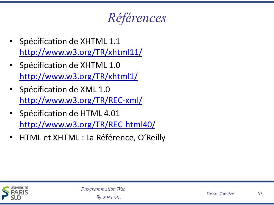 Programmation Web XHTML Xavier Tannier Références Spécification de XHTML 1.1 http://www.w3.org/TR/xhtml11/ http://www.w3.org/TR/xhtml11/ Spécification