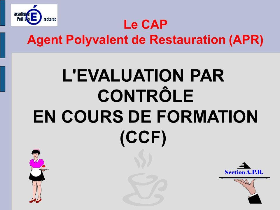 L'EVALUATION PAR CONTRÔLE EN COURS DE FORMATION (CCF) Le CAP Agent Polyvalent de Restauration Agent Polyvalent de Restauration (APR) Section A.P.R.