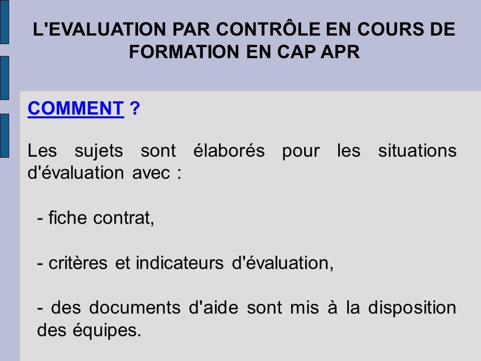 L'EVALUATION PAR CONTRÔLE EN COURS DE FORMATION EN CAP APR COMMENT ? Les sujets sont élaborés pour les situations d'évaluation avec : - fiche contrat,
