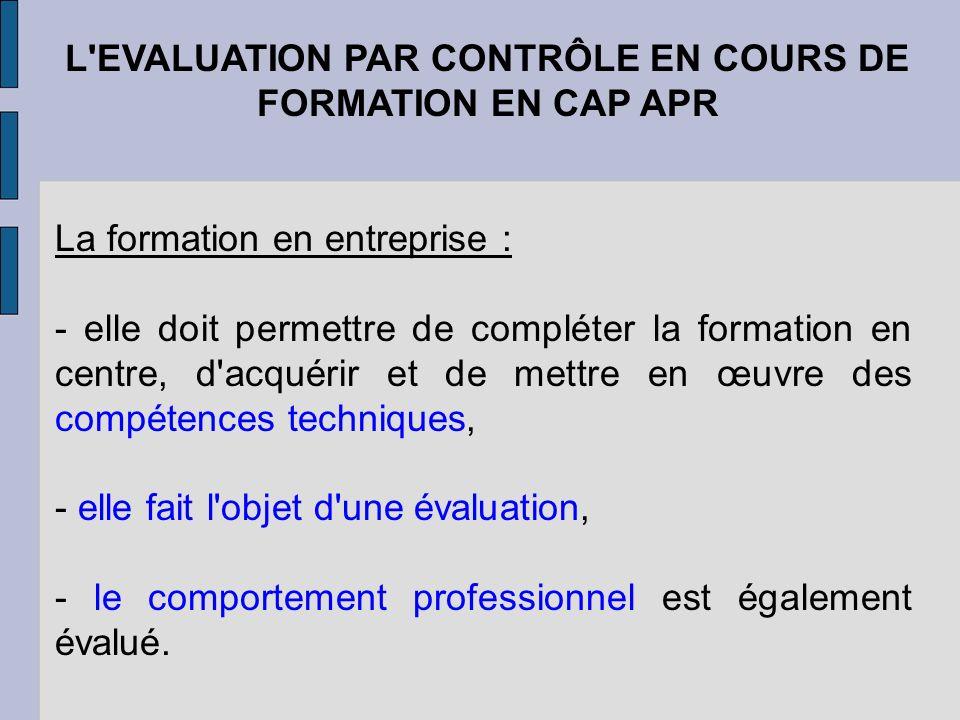 L'EVALUATION PAR CONTRÔLE EN COURS DE FORMATION EN CAP APR La formation en entreprise : - elle doit permettre de compléter la formation en centre, d'a