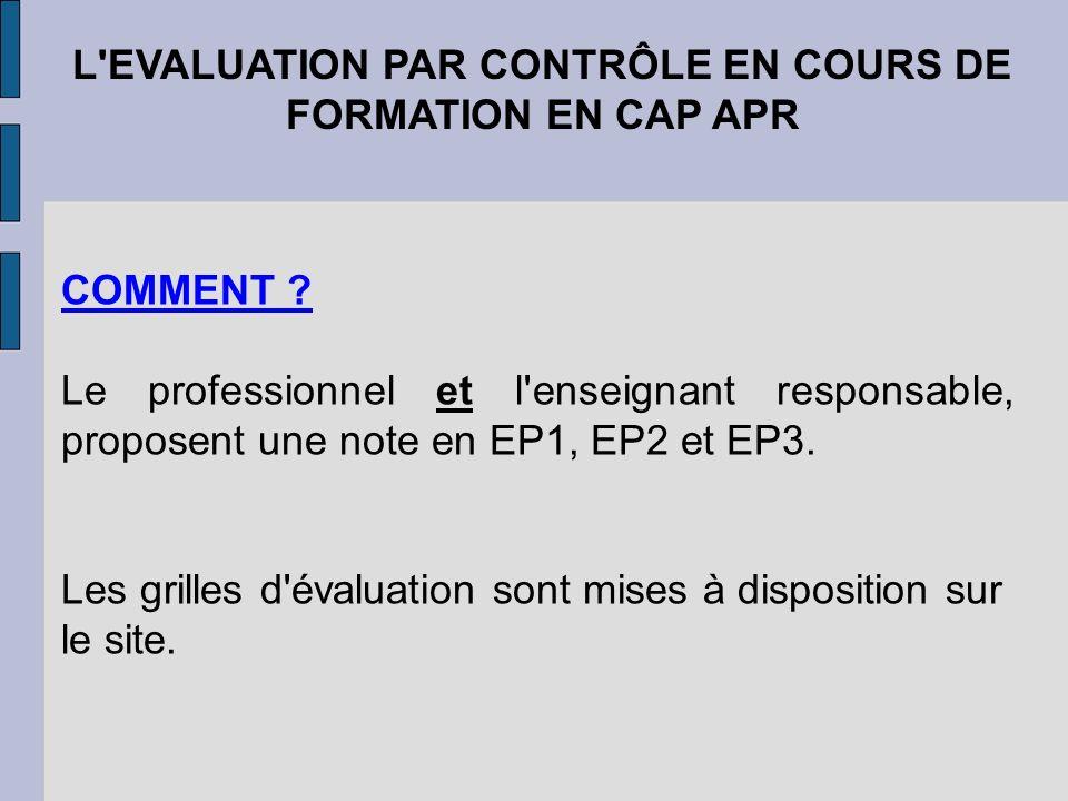 L'EVALUATION PAR CONTRÔLE EN COURS DE FORMATION EN CAP APR COMMENT ? Le professionnel et l'enseignant responsable, proposent une note en EP1, EP2 et E