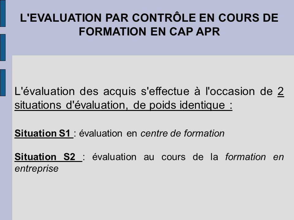 L'EVALUATION PAR CONTRÔLE EN COURS DE FORMATION EN CAP APR L'évaluation des acquis s'effectue à l'occasion de 2 situations d'évaluation, de poids iden