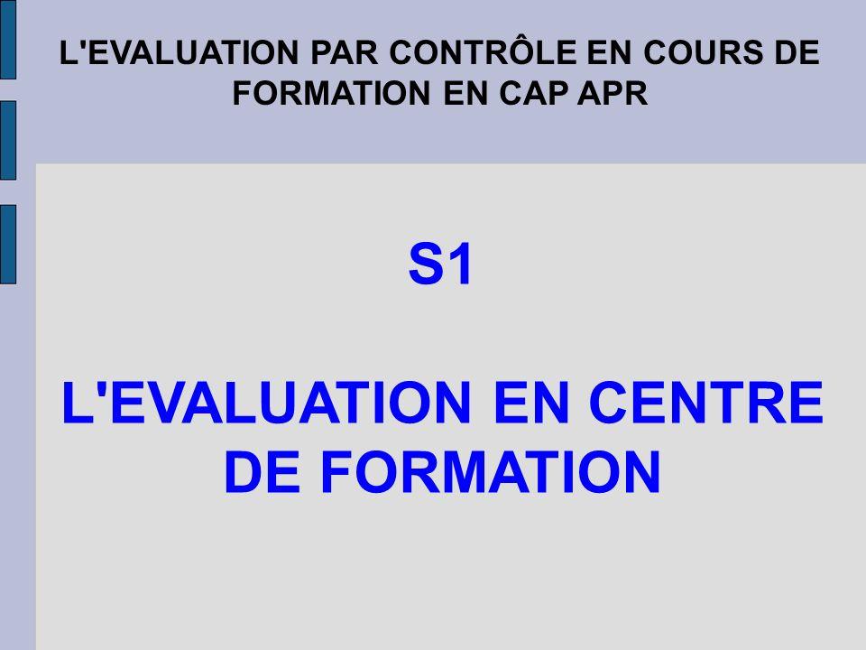L'EVALUATION PAR CONTRÔLE EN COURS DE FORMATION EN CAP APR S1 L'EVALUATION EN CENTRE DE FORMATION