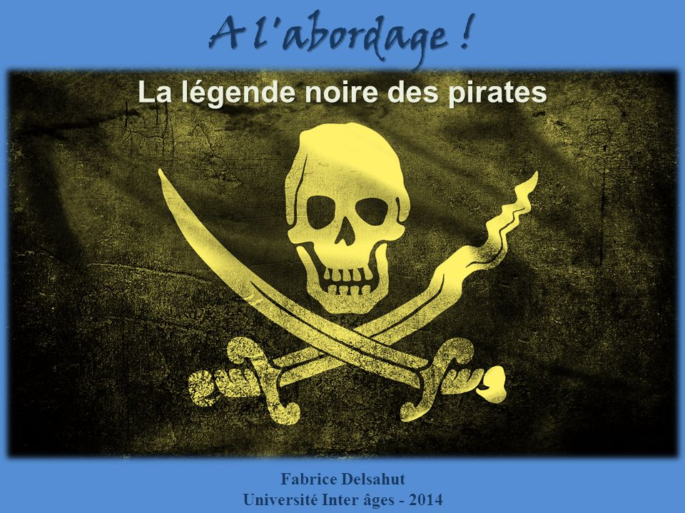 A l abordage ! La légende noire des pirates Fabrice Delsahut Université Inter âges - 2014