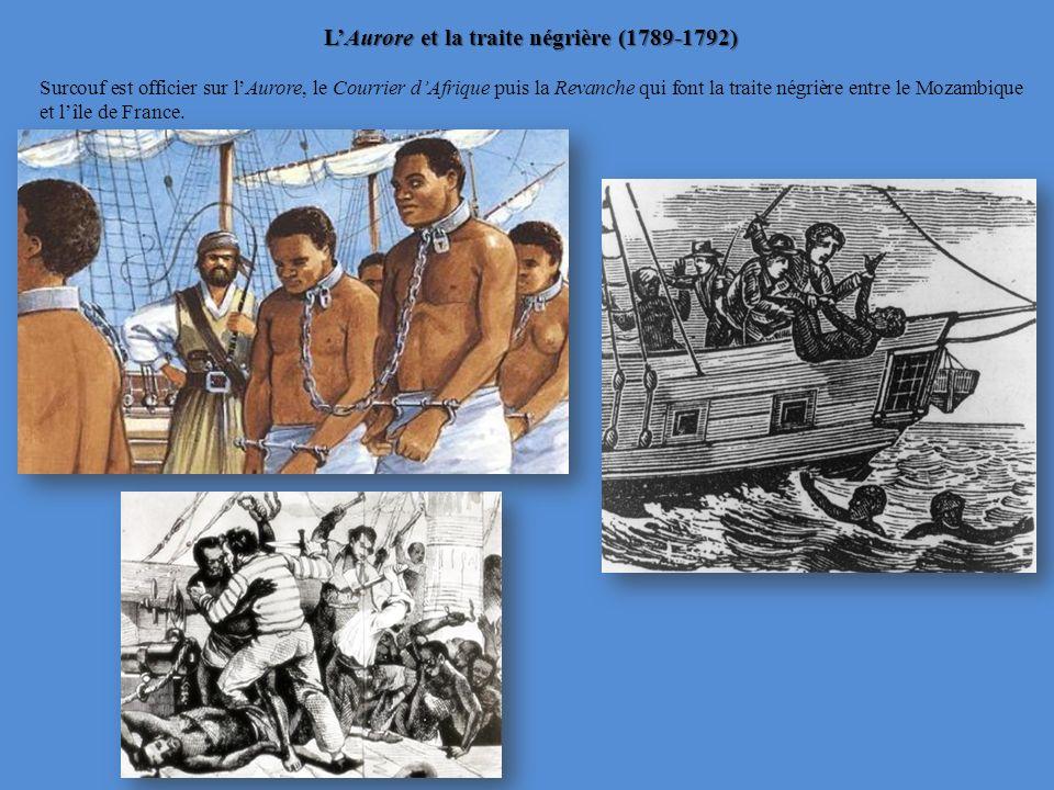 LAurore et la traite négrière (1789-1792) Surcouf est officier sur lAurore, le Courrier dAfrique puis la Revanche qui font la traite négrière entre le Mozambique et lîle de France.