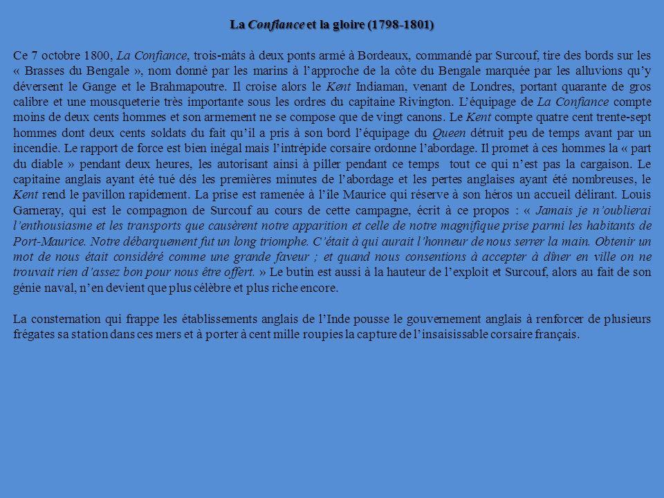La Confiance et la gloire (1798-1801) Ce 7 octobre 1800, La Confiance, trois-mâts à deux ponts armé à Bordeaux, commandé par Surcouf, tire des bords sur les « Brasses du Bengale », nom donné par les marins à lapproche de la côte du Bengale marquée par les alluvions quy déversent le Gange et le Brahmapoutre.
