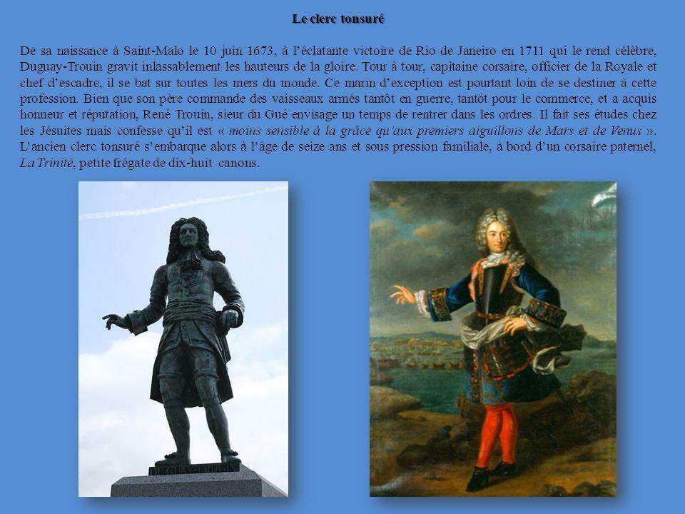 Le clerc tonsuré De sa naissance à Saint-Malo le 10 juin 1673, à léclatante victoire de Rio de Janeiro en 1711 qui le rend célèbre, Duguay-Trouin gravit inlassablement les hauteurs de la gloire.