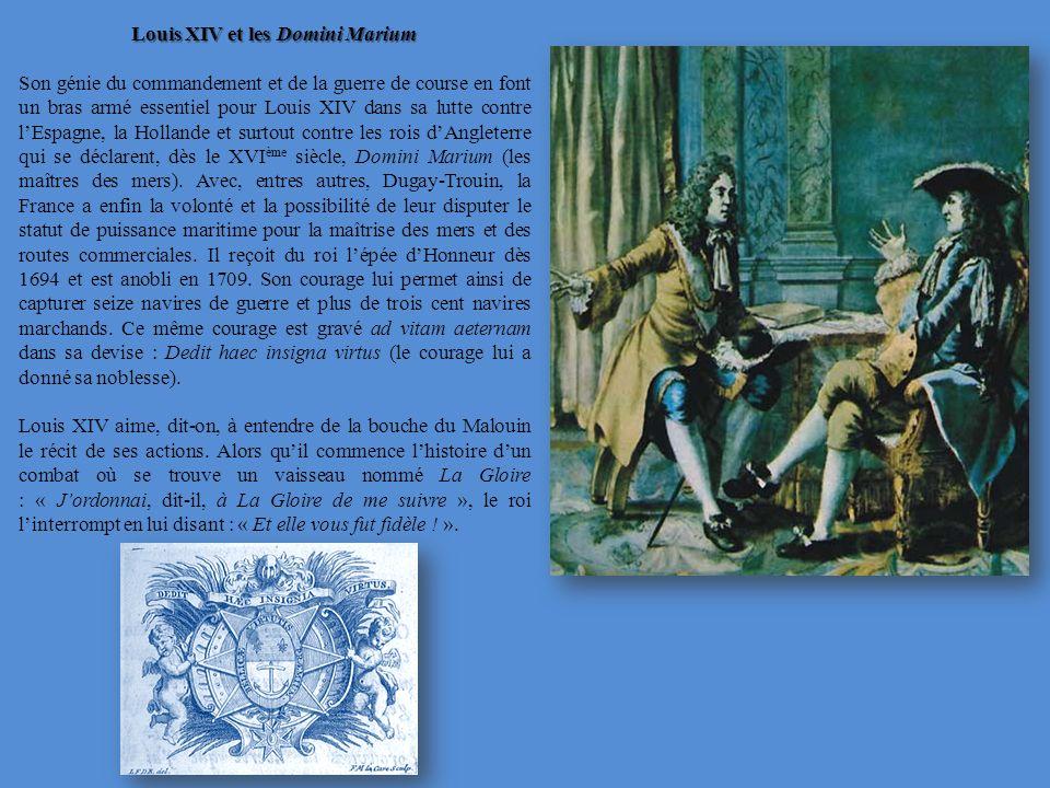 Louis XIV et les Domini Marium Son génie du commandement et de la guerre de course en font un bras armé essentiel pour Louis XIV dans sa lutte contre lEspagne, la Hollande et surtout contre les rois dAngleterre qui se déclarent, dès le XVI ème siècle, Domini Marium (les maîtres des mers).