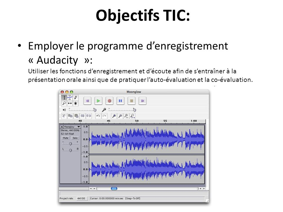 Objectifs TIC: Employer le programme denregistrement « Audacity »: Utiliser les fonctions denregistrement et découte afin de sentraîner à la présentation orale ainsi que de pratiquer lauto-évaluation et la co-évaluation.
