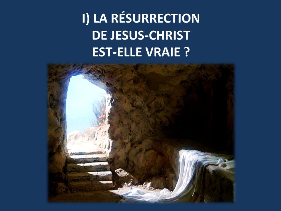 I) LA RÉSURRECTION DE JESUS-CHRIST EST-ELLE VRAIE ?