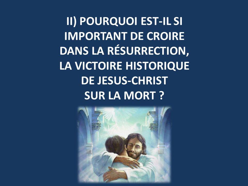 II) POURQUOI EST-IL SI IMPORTANT DE CROIRE DANS LA RÉSURRECTION, LA VICTOIRE HISTORIQUE DE JESUS-CHRIST SUR LA MORT ?