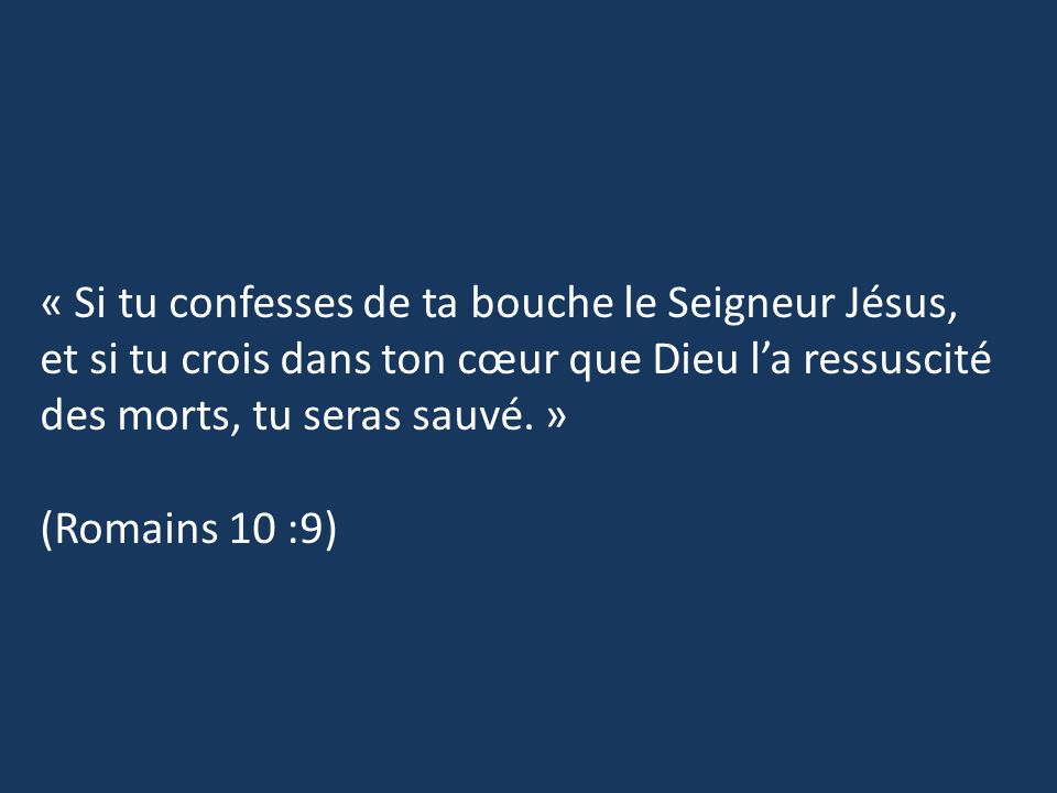 « Si tu confesses de ta bouche le Seigneur Jésus, et si tu crois dans ton cœur que Dieu la ressuscité des morts, tu seras sauvé. » (Romains 10 :9)