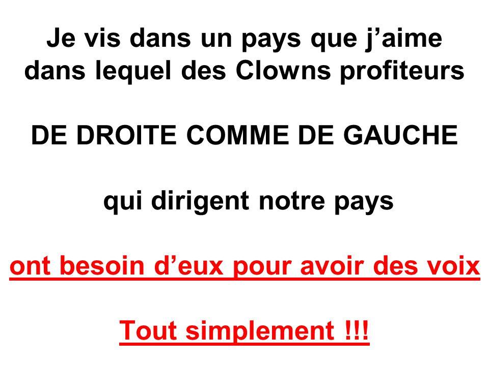Je vis dans un pays que jaime dans lequel des Clowns profiteurs DE DROITE COMME DE GAUCHE qui dirigent notre pays ont besoin deux pour avoir des voix