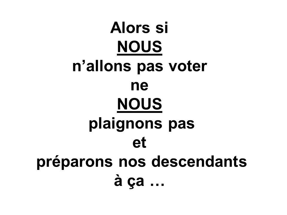 Alors si NOUS nallons pas voter ne NOUS plaignons pas et préparons nos descendants à ça …