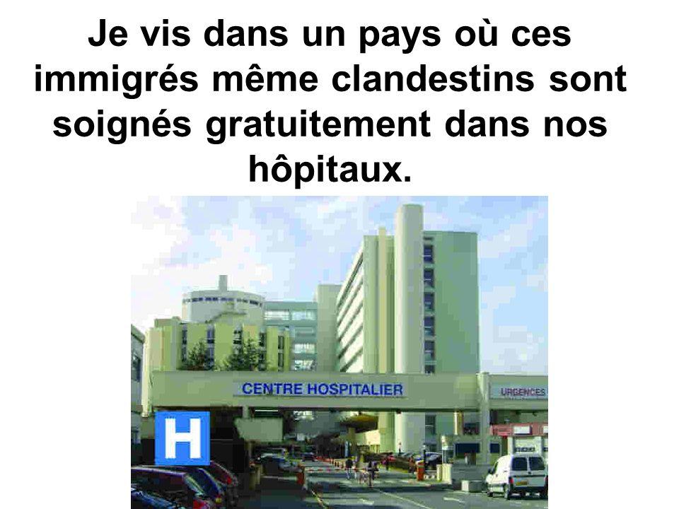 Je vis dans un pays où ces immigrés même clandestins sont soignés gratuitement dans nos hôpitaux.