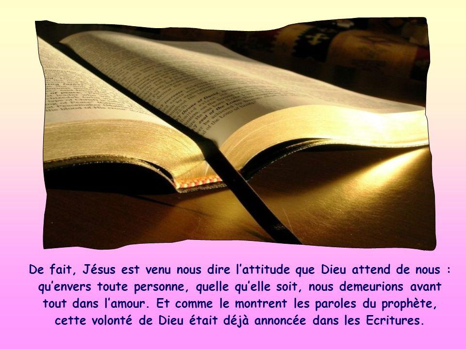 De fait, Jésus est venu nous dire lattitude que Dieu attend de nous : quenvers toute personne, quelle quelle soit, nous demeurions avant tout dans lamour.