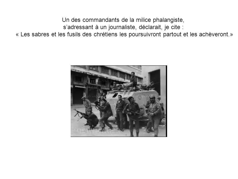 Un des commandants de la milice phalangiste, sadressant à un journaliste, déclarait, je cite : « Les sabres et les fusils des chrétiens les poursuivro