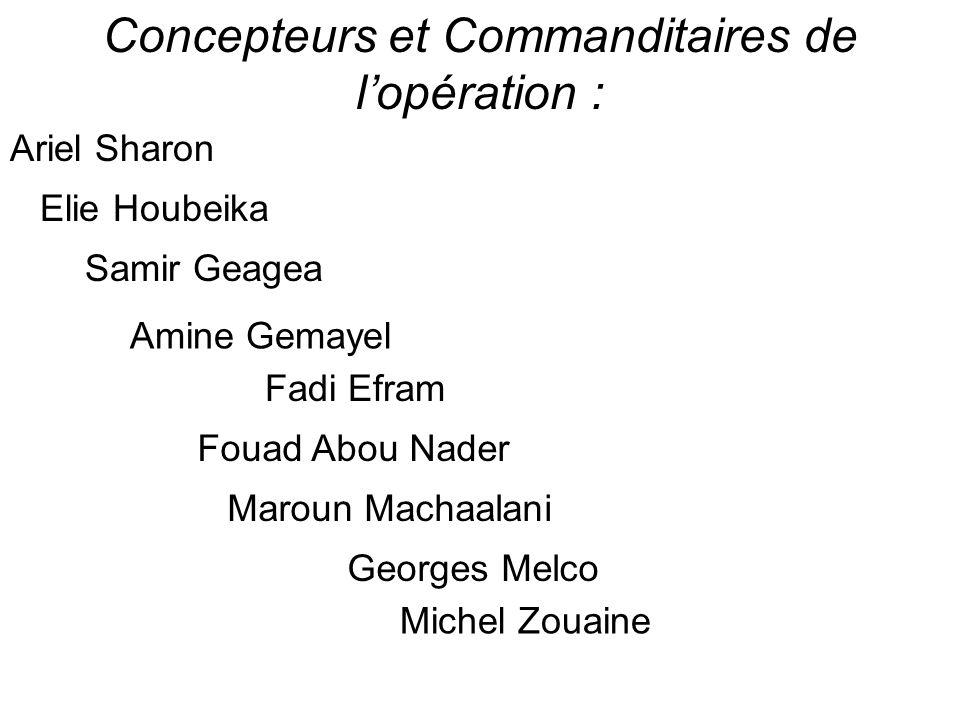 Concepteurs et Commanditaires de lopération : Ariel Sharon Elie Houbeika Samir Geagea Amine Gemayel Fadi Efram Fouad Abou Nader Maroun Machaalani Geor