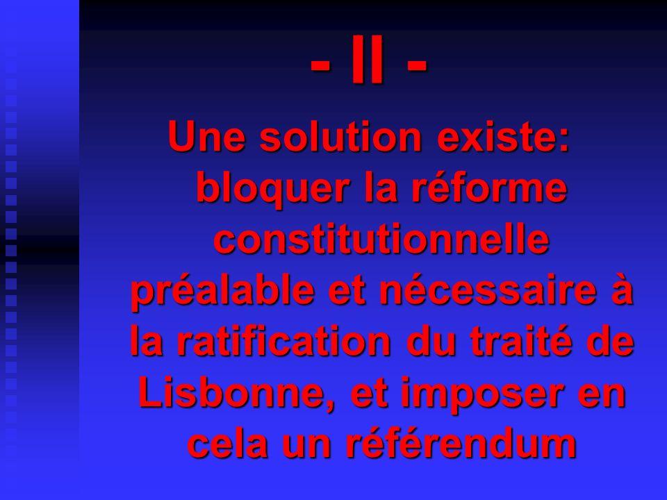 - II - Une solution existe: bloquer la réforme constitutionnelle préalable et nécessaire à la ratification du traité de Lisbonne, et imposer en cela un référendum