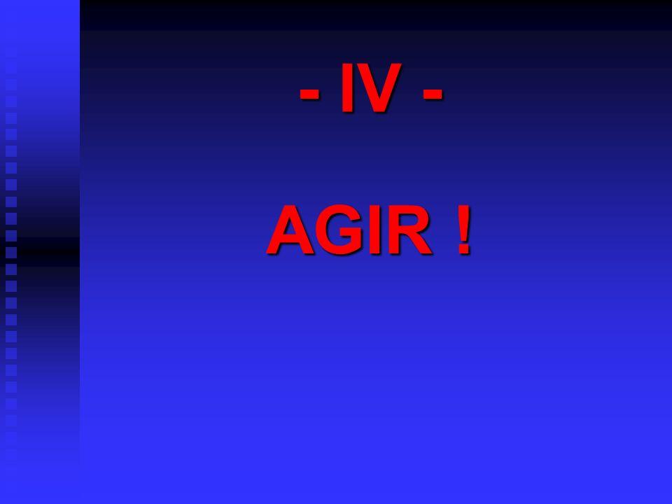 - IV - AGIR !