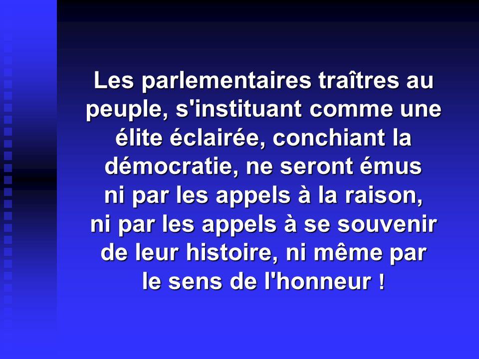 Les parlementaires traîtres au peuple, s instituant comme une élite éclairée, conchiant la démocratie, ne seront émus ni par les appels à la raison, ni par les appels à se souvenir de leur histoire, ni même par le sens de l honneur !