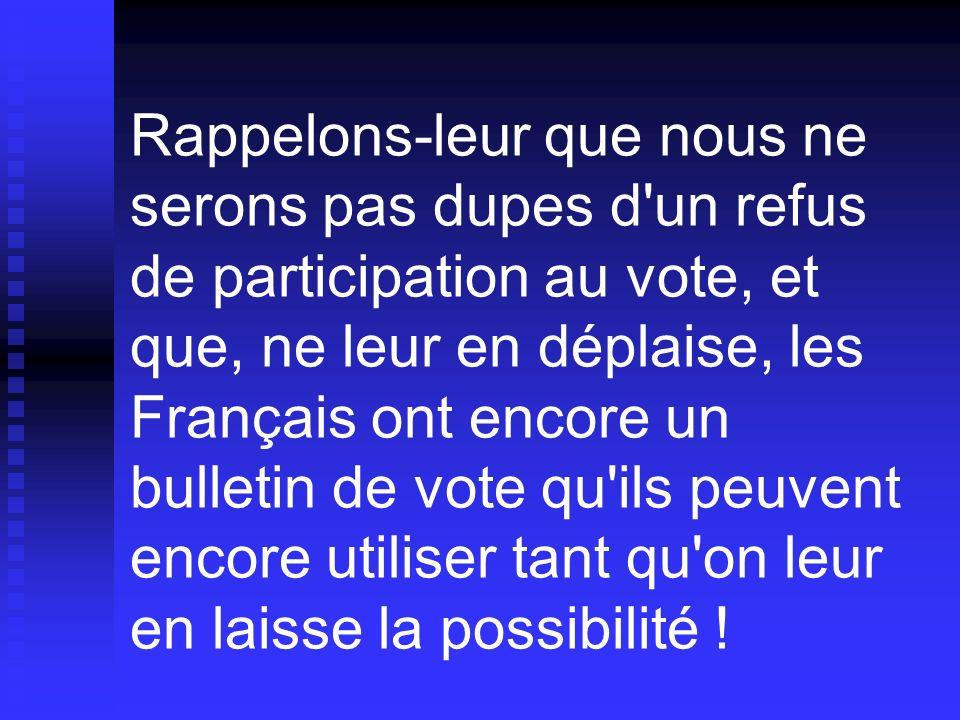 Rappelons-leur que nous ne serons pas dupes d un refus de participation au vote, et que, ne leur en déplaise, les Français ont encore un bulletin de vote qu ils peuvent encore utiliser tant qu on leur en laisse la possibilité !