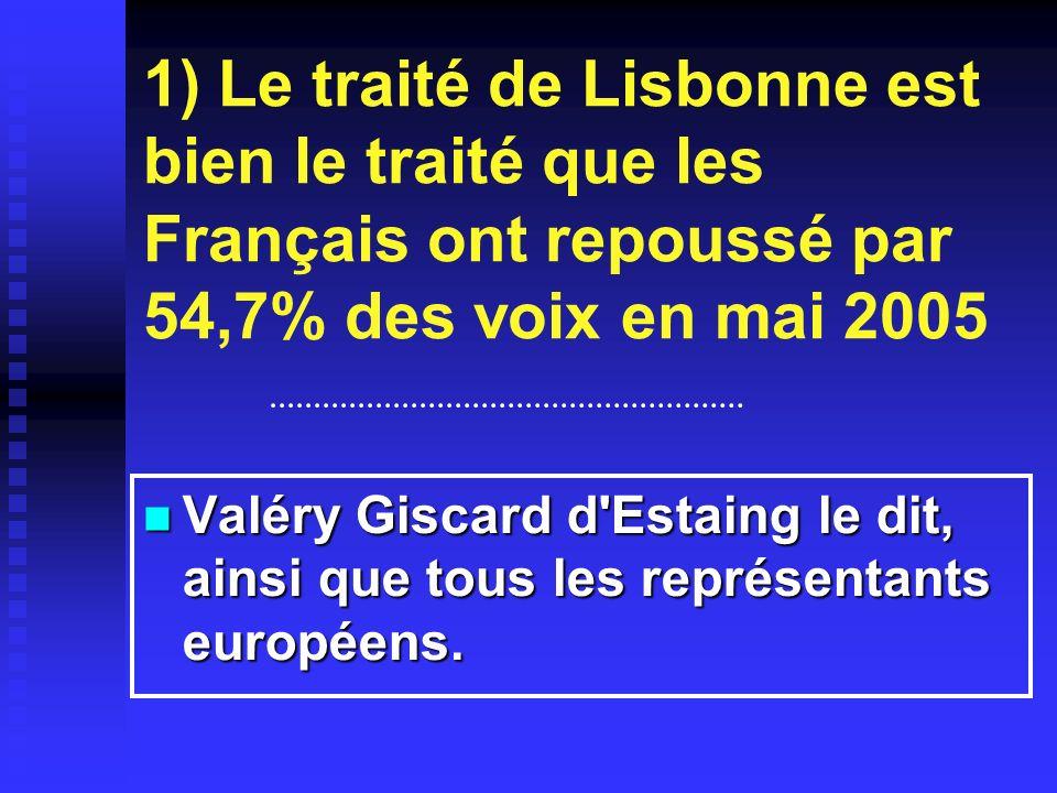 1) Le traité de Lisbonne est bien le traité que les Français ont repoussé par 54,7% des voix en mai 2005 Valéry Giscard d Estaing le dit, ainsi que tous les représentants européens.