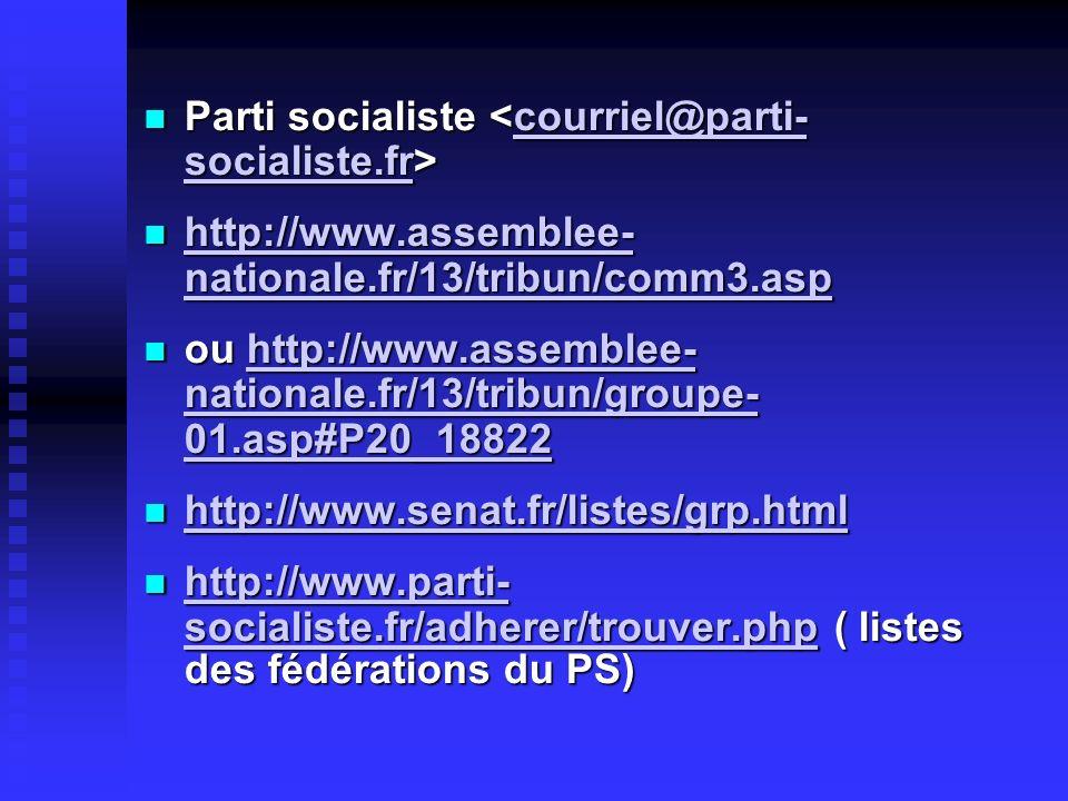 Parti socialiste Parti socialiste courriel@parti- socialiste.frcourriel@parti- socialiste.fr http://www.assemblee- nationale.fr/13/tribun/comm3.asp http://www.assemblee- nationale.fr/13/tribun/comm3.asp http://www.assemblee- nationale.fr/13/tribun/comm3.asp http://www.assemblee- nationale.fr/13/tribun/comm3.asp ou http://www.assemblee- nationale.fr/13/tribun/groupe- 01.asp#P20_18822 ou http://www.assemblee- nationale.fr/13/tribun/groupe- 01.asp#P20_18822http://www.assemblee- nationale.fr/13/tribun/groupe- 01.asp#P20_18822http://www.assemblee- nationale.fr/13/tribun/groupe- 01.asp#P20_18822 http://www.senat.fr/listes/grp.html http://www.senat.fr/listes/grp.html http://www.senat.fr/listes/grp.html http://www.parti- socialiste.fr/adherer/trouver.php ( listes des fédérations du PS) http://www.parti- socialiste.fr/adherer/trouver.php ( listes des fédérations du PS) http://www.parti- socialiste.fr/adherer/trouver.php http://www.parti- socialiste.fr/adherer/trouver.php