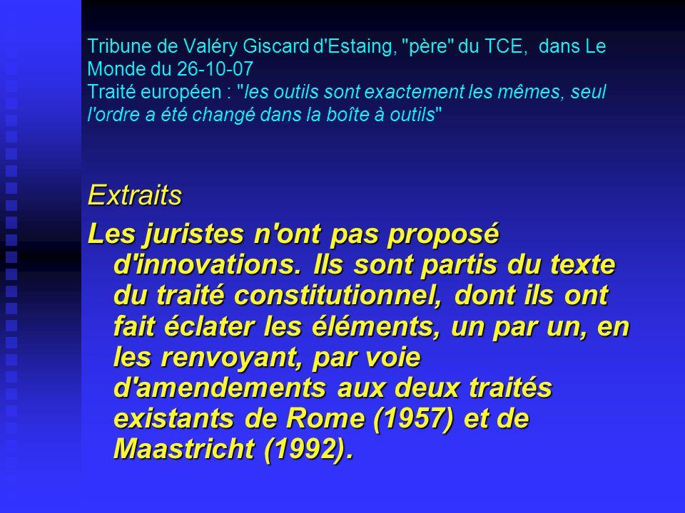 Tribune de Valéry Giscard d Estaing, père du TCE, dans Le Monde du 26-10-07 Traité européen : les outils sont exactement les mêmes, seul l ordre a été changé dans la boîte à outils Extraits Les juristes n ont pas proposé d innovations.