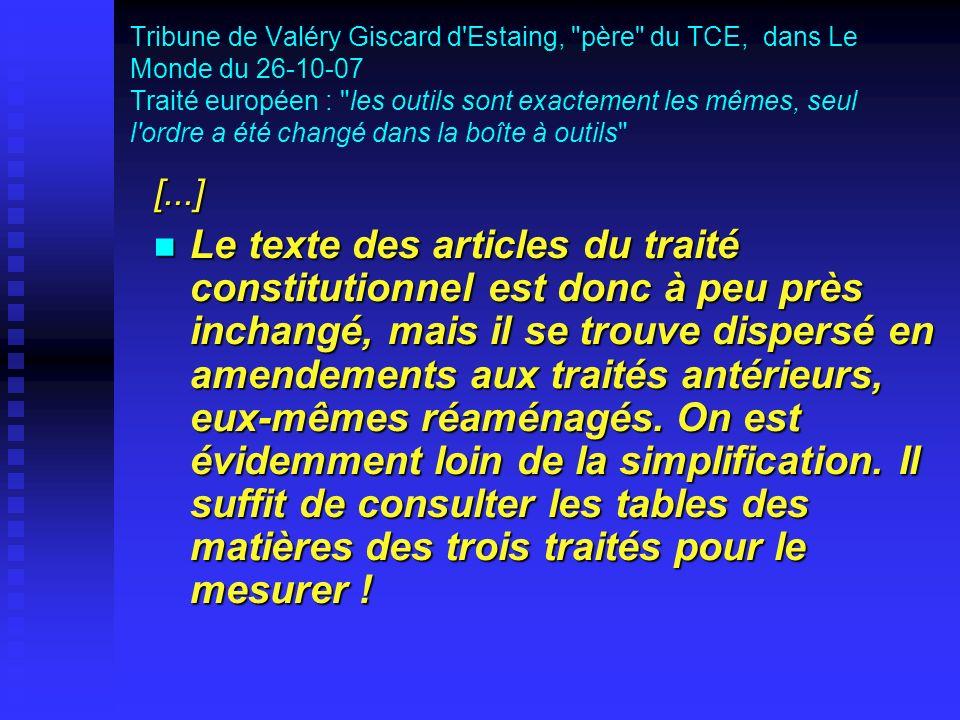 Tribune de Valéry Giscard d Estaing, père du TCE, dans Le Monde du 26-10-07 Traité européen : les outils sont exactement les mêmes, seul l ordre a été changé dans la boîte à outils [...] Le texte des articles du traité constitutionnel est donc à peu près inchangé, mais il se trouve dispersé en amendements aux traités antérieurs, eux-mêmes réaménagés.
