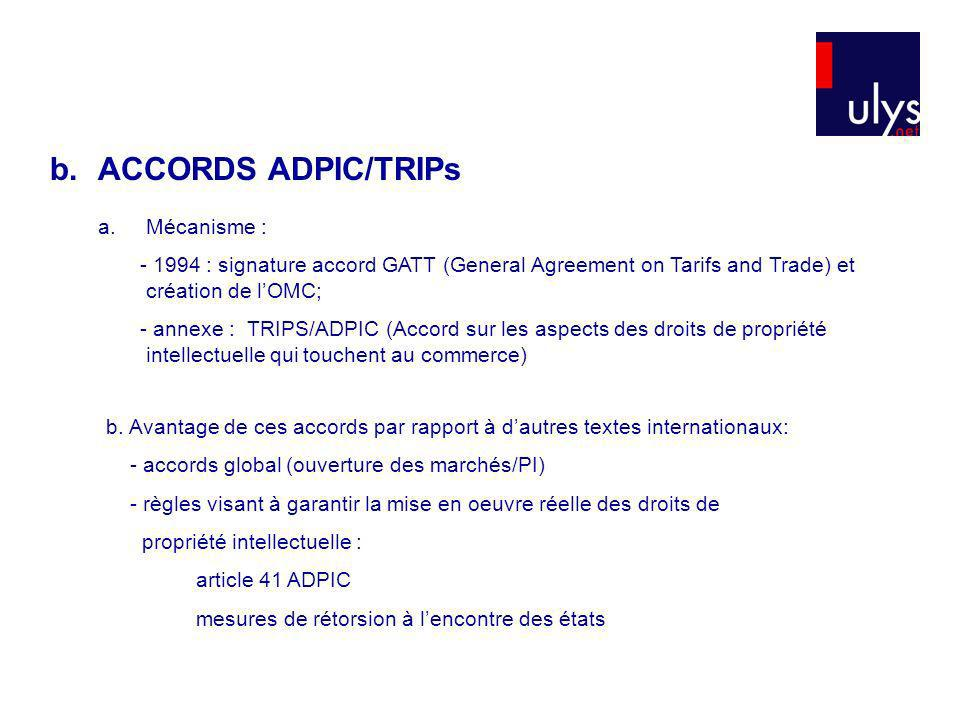 b.ACCORDS ADPIC/TRIPs a.Mécanisme : - 1994 : signature accord GATT (General Agreement on Tarifs and Trade) et création de lOMC; - annexe : TRIPS/ADPIC