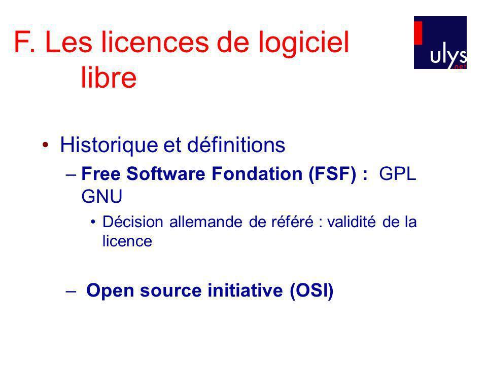 F. Les licences de logiciel libre Historique et définitions –Free Software Fondation (FSF) : GPL GNU Décision allemande de référé : validité de la lic