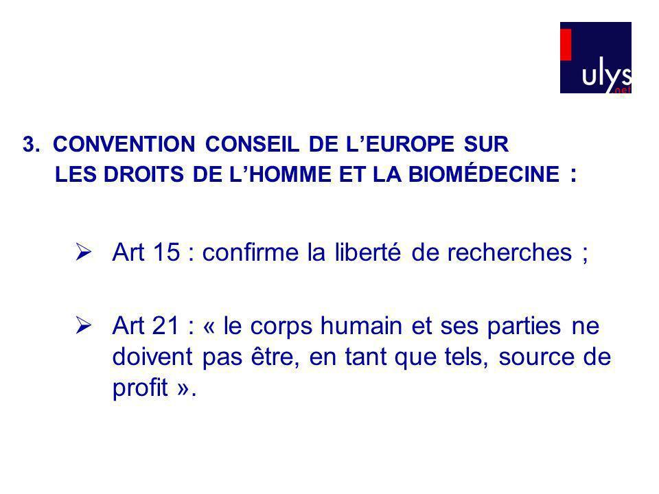 3. CONVENTION CONSEIL DE LEUROPE SUR LES DROITS DE LHOMME ET LA BIOMÉDECINE : Art 15 : confirme la liberté de recherches ; Art 21 : « le corps humain