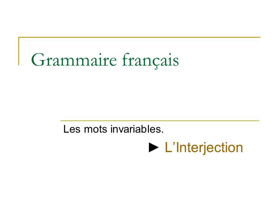 Grammaire français Les mots invariables. LInterjection