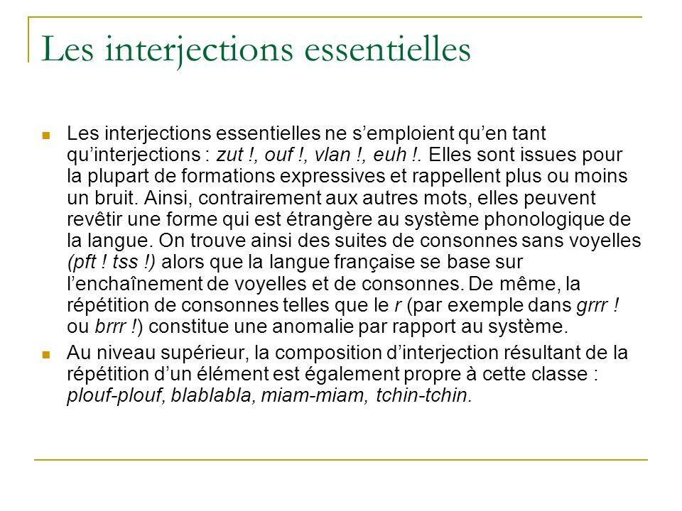 Les interjections essentielles Les interjections essentielles ne semploient quen tant quinterjections : zut !, ouf !, vlan !, euh !.