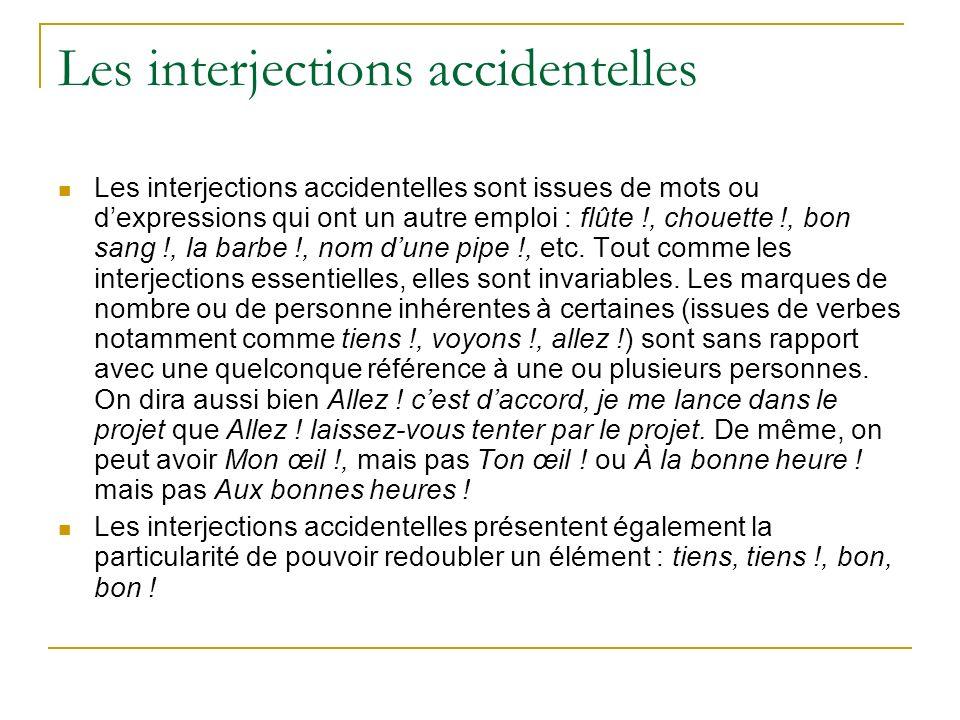 Les interjections accidentelles Les interjections accidentelles sont issues de mots ou dexpressions qui ont un autre emploi : flûte !, chouette !, bon sang !, la barbe !, nom dune pipe !, etc.