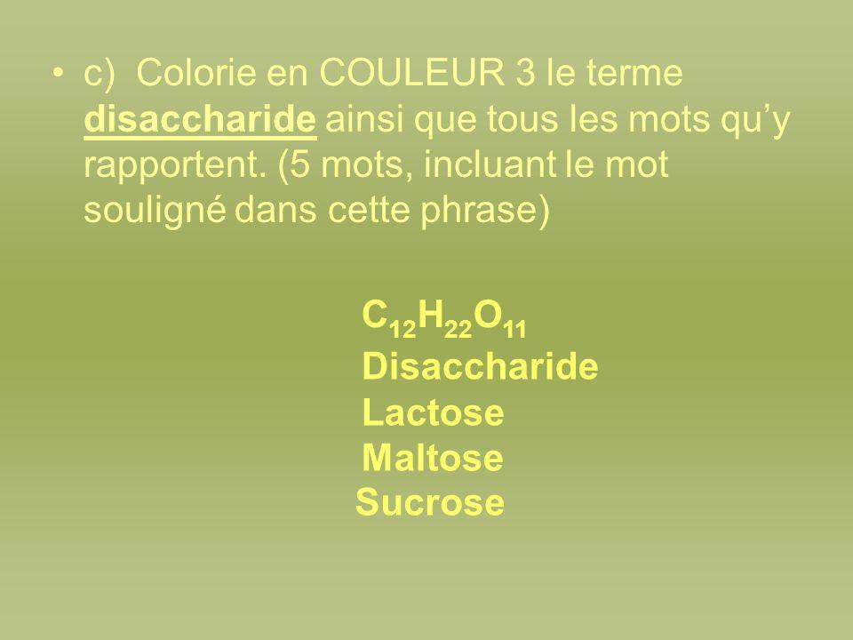 c) Colorie en COULEUR 3 le terme disaccharide ainsi que tous les mots quy rapportent. (5 mots, incluant le mot souligné dans cette phrase) C 12 H 22 O