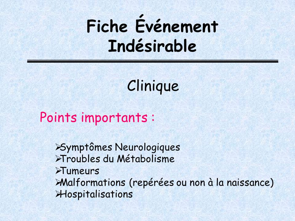 Points importants : Symptômes Neurologiques Troubles du Métabolisme Tumeurs Malformations (repérées ou non à la naissance) Hospitalisations Fiche Événement Indésirable Clinique