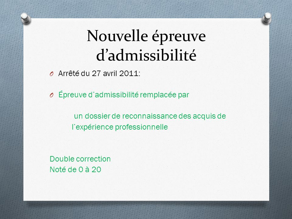 Nouvelle épreuve dadmissibilité O Arrêté du 27 avril 2011: O Épreuve dadmissibilité remplacée par un dossier de reconnaissance des acquis de lexpérience professionnelle Double correction Noté de 0 à 20
