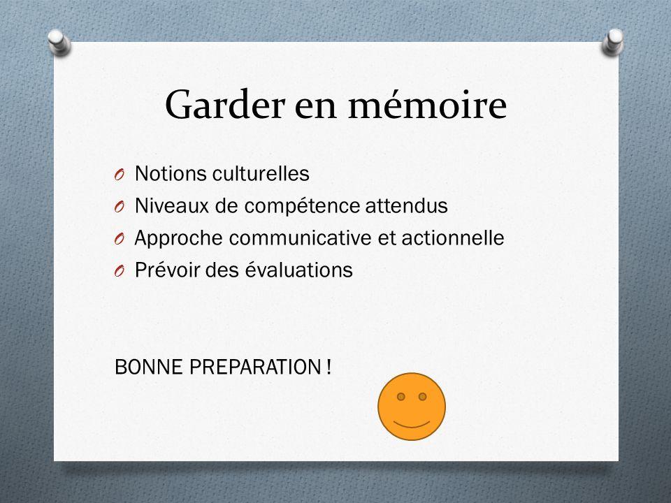 Garder en mémoire O Notions culturelles O Niveaux de compétence attendus O Approche communicative et actionnelle O Prévoir des évaluations BONNE PREPARATION !