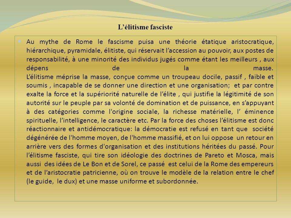 Lélitisme fasciste Au mythe de Rome le fascisme puisa une théorie étatique aristocratique, hiérarchique, pyramidale, élitiste, qui réservait laccessio