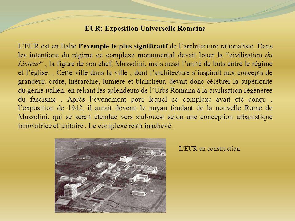 EUR: Exposition Universelle Romaine LEUR est en Italie lexemple le plus significatif de larchitecture rationaliste. Dans les intentions du régime ce c